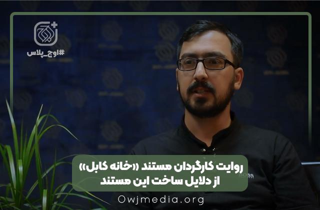 اوج پلاس   دلایل ساخت مستند «خانه کابل» از زبان کارگردان مستند